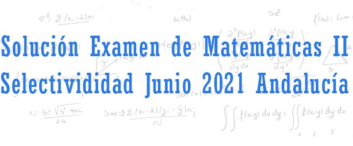 examen matematicas II selectividad junio 2021 andalucia