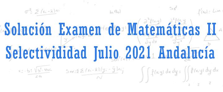 examen de matematicas II selectividad julio 2021 andalucia resuelto