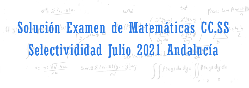 examen matematicas cc.ss selectividad julio 2021 andalucia